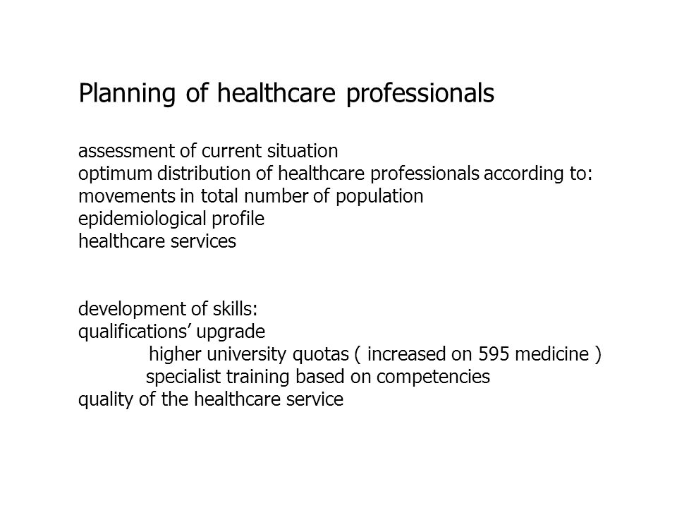 Planning of healthcare professionals assessment of current situation optimum distribution of healthcare professionals according to: movements in total number of population epidemiological profile healthcare services development of skills: qualifications upgrade higher university quotas ( increased on 595 medicine ) specialist training based on competencies quality of the healthcare service