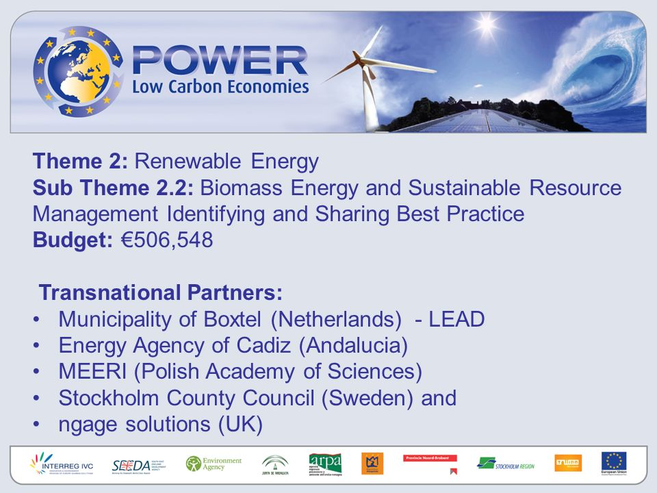 Theme 2: Renewable Energy Sub Theme 2.2: Biomass Energy and Sustainable Resource Management Identifying and Sharing Best Practice Budget: 506,548 Transnational Partners: Municipality of Boxtel (Netherlands) - LEAD Energy Agency of Cadiz (Andalucia) MEERI (Polish Academy of Sciences) Stockholm County Council (Sweden) and ngage solutions (UK)