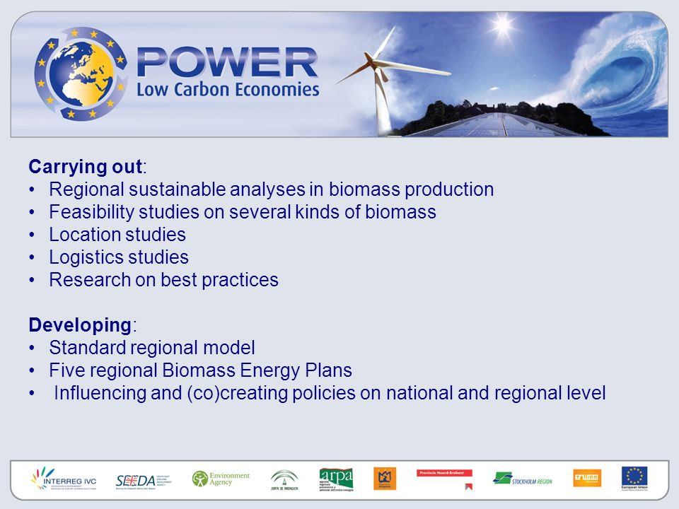 Carrying out: Regional sustainable analyses in biomass production Feasibility studies on several kinds of biomass Location studies Logistics studies Research on best practices Developing: Standard regional model Five regional Biomass Energy Plans Influencing and (co)creating policies on national and regional level