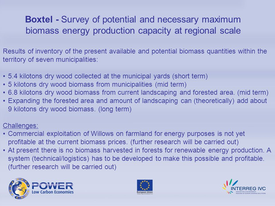 Boxtel - Survey of potential and necessary maximum biomass energy production capacity at regional scale Results of inventory of the present available and potential biomass quantities within the territory of seven municipalities: 5.4 kilotons dry wood collected at the municipal yards (short term) 5 kilotons dry wood biomass from municipalities (mid term) 6.8 kilotons dry wood biomass from current landscaping and forested area.