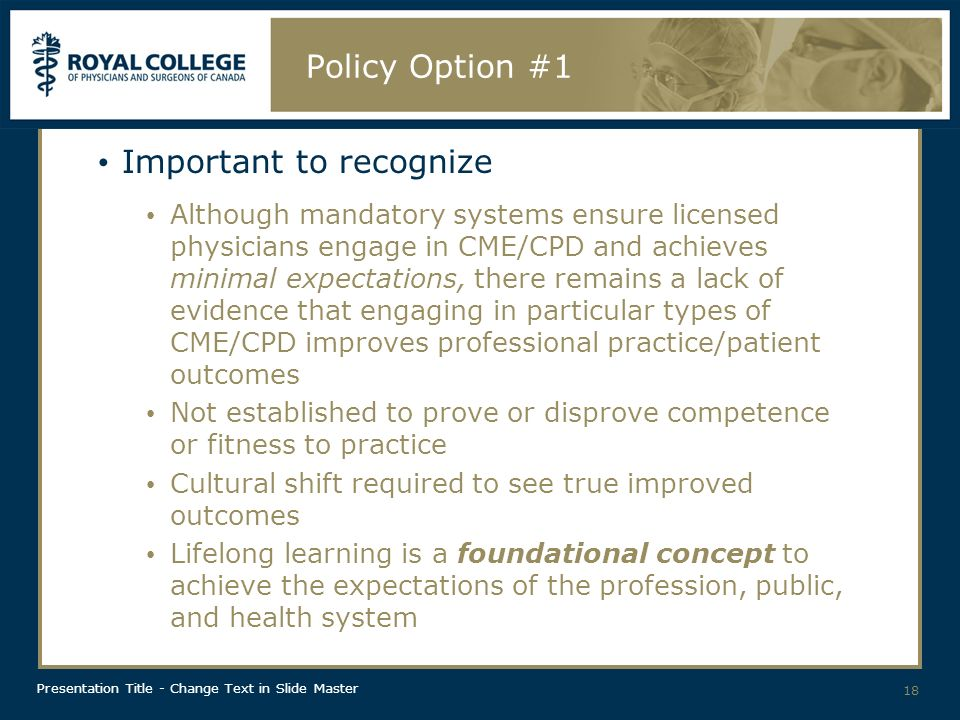 Presentation Title - Change Text in Slide Master Policy Option #1 Important to recognize Although mandatory systems ensure licensed physicians engage in CME/CPD and achieves minimal expectations, there remains a lack of evidence that engaging in particular types of CME/CPD improves professional practice/patient outcomes Not established to prove or disprove competence or fitness to practice Cultural shift required to see true improved outcomes Lifelong learning is a foundational concept to achieve the expectations of the profession, public, and health system 18