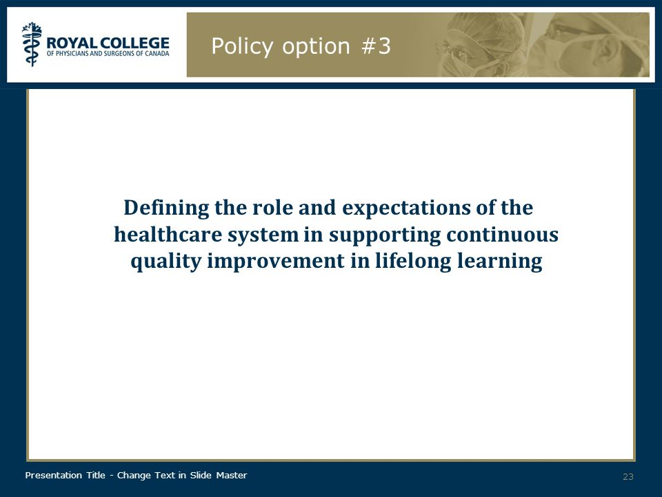 Presentation Title - Change Text in Slide Master Policy option #3 Defining the role and expectations of the healthcare system in supporting continuous quality improvement in lifelong learning 23