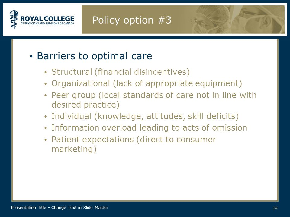 Presentation Title - Change Text in Slide Master Policy option #3 Barriers to optimal care Structural (financial disincentives) Organizational (lack of appropriate equipment) Peer group (local standards of care not in line with desired practice) Individual (knowledge, attitudes, skill deficits) Information overload leading to acts of omission Patient expectations (direct to consumer marketing) 24