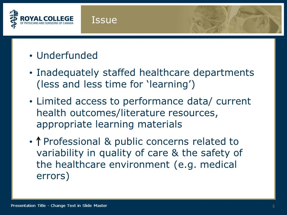 Presentation Title - Change Text in Slide Master Issue Underfunded Inadequately staffed healthcare departments (less and less time for learning) Limited access to performance data/ current health outcomes/literature resources, appropriate learning materials Professional & public concerns related to variability in quality of care & the safety of the healthcare environment (e.g.