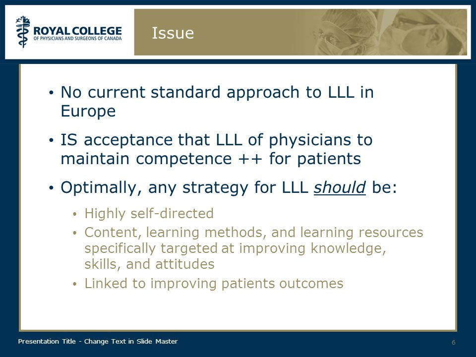 Presentation Title - Change Text in Slide Master Issue No current standard approach to LLL in Europe IS acceptance that LLL of physicians to maintain competence ++ for patients Optimally, any strategy for LLL should be: Highly self-directed Content, learning methods, and learning resources specifically targeted at improving knowledge, skills, and attitudes Linked to improving patients outcomes 6
