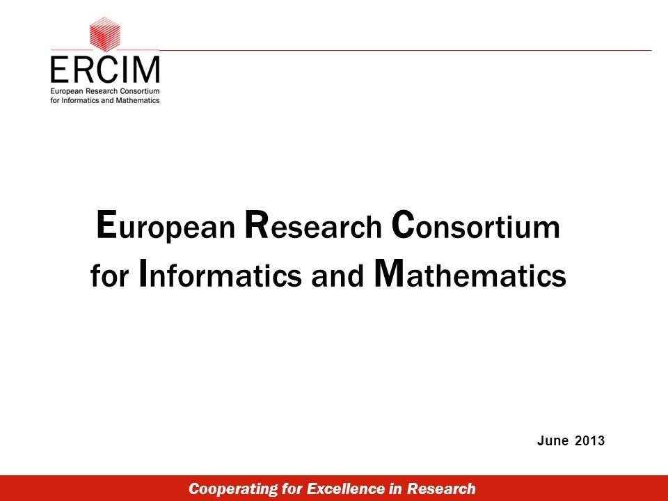 Cooperating for Excellence in Research E uropean R esearch C onsortium for I nformatics and M athematics June 2013