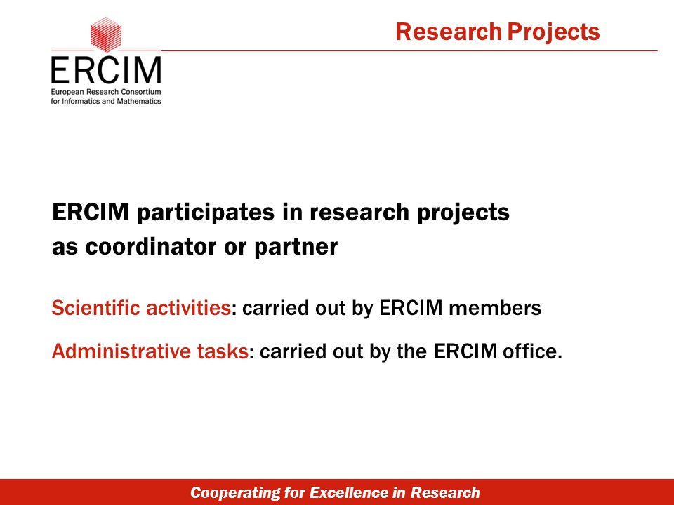 Cooperating for Excellence in Research ERCIM participates in research projects as coordinator or partner Scientific activities: carried out by ERCIM members Administrative tasks: carried out by the ERCIM office.