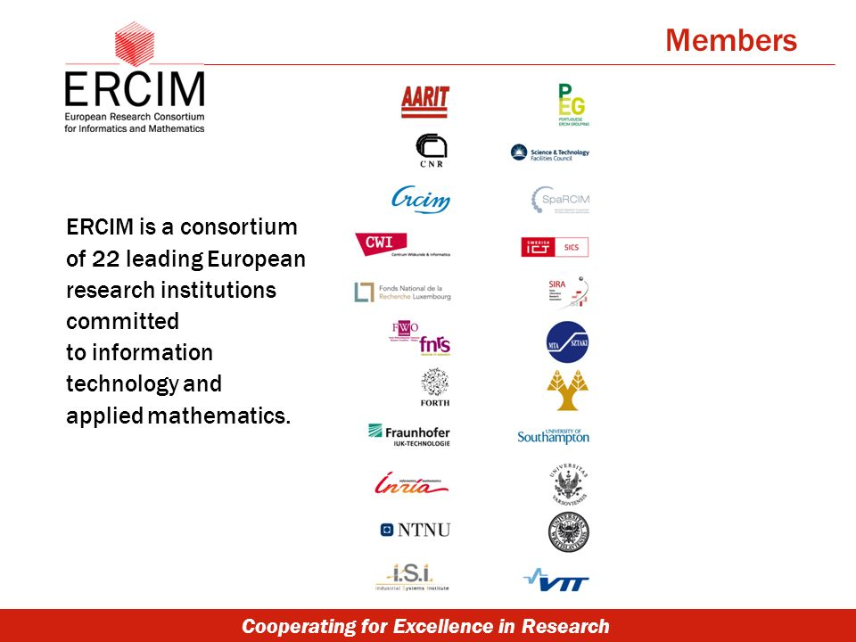 Cooperating for Excellence in Research ERCIM is a consortium of 22 leading European research institutions committed to information technology and applied mathematics.