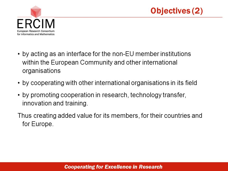 Cooperating for Excellence in Research by acting as an interface for the non-EU member institutions within the European Community and other international organisations by cooperating with other international organisations in its field by promoting cooperation in research, technology transfer, innovation and training.