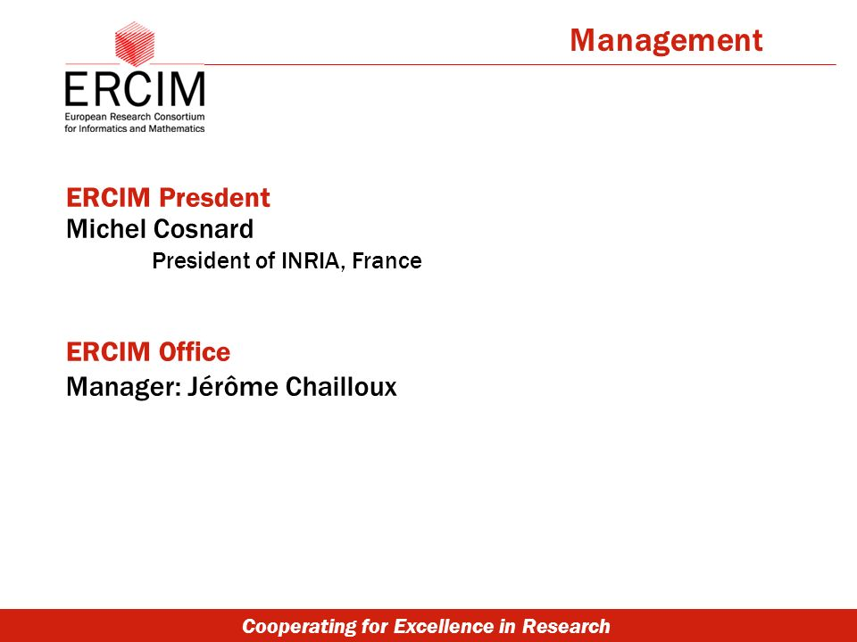 Cooperating for Excellence in Research ERCIM Presdent Michel Cosnard President of INRIA, France ERCIM Office Manager: Jérôme Chailloux Management