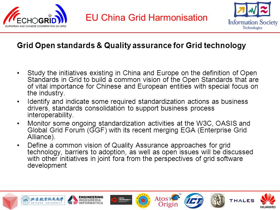 Grid Open standards & Quality assurance for Grid technology Study the initiatives existing in China and Europe on the definition of Open Standards in Grid to build a common vision of the Open Standards that are of vital importance for Chinese and European entities with special focus on the industry.