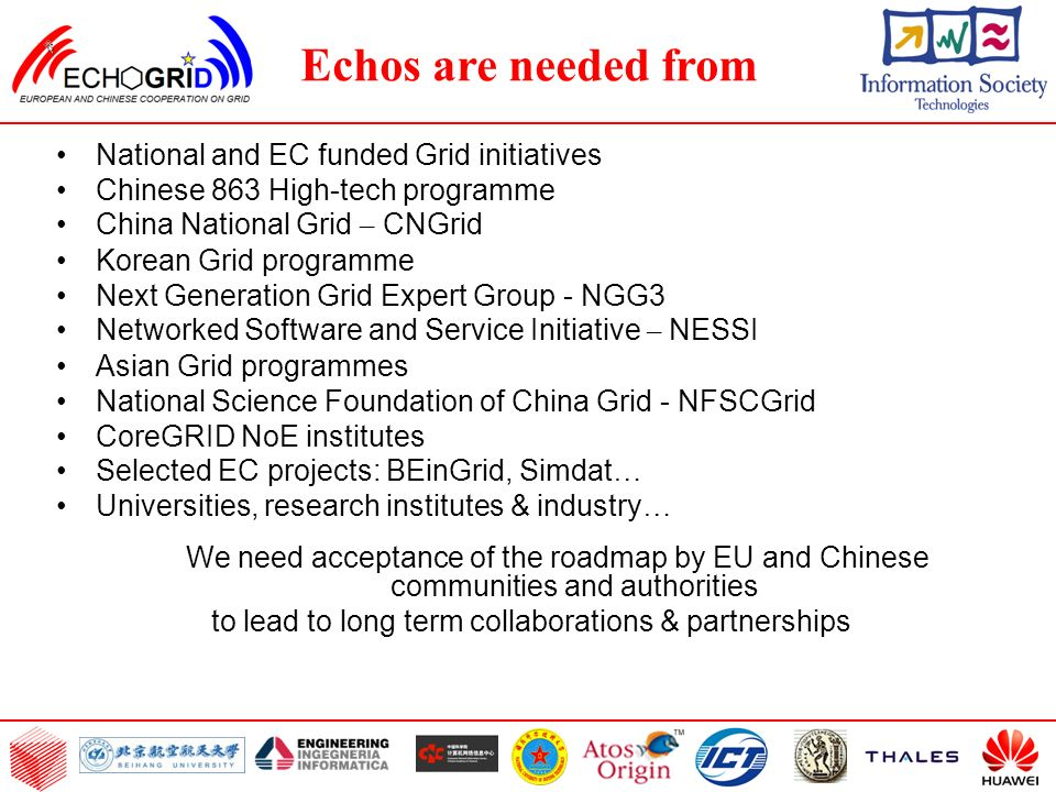 National and EC funded Grid initiatives Chinese 863 High-tech programme China National Grid – CNGrid Korean Grid programme Next Generation Grid Expert Group - NGG3 Networked Software and Service Initiative – NESSI Asian Grid programmes National Science Foundation of China Grid - NFSCGrid CoreGRID NoE institutes Selected EC projects: BEinGrid, Simdat … Universities, research institutes & industry … We need acceptance of the roadmap by EU and Chinese communities and authorities to lead to long term collaborations & partnerships Echos are needed from