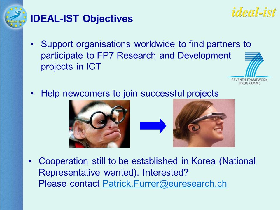 IDEAL-IST Objectives Support organisations worldwide to find partners to participate to FP7 Research and Development projects in ICT Help newcomers to join successful projects Cooperation still to be established in Korea (National Representative wanted).