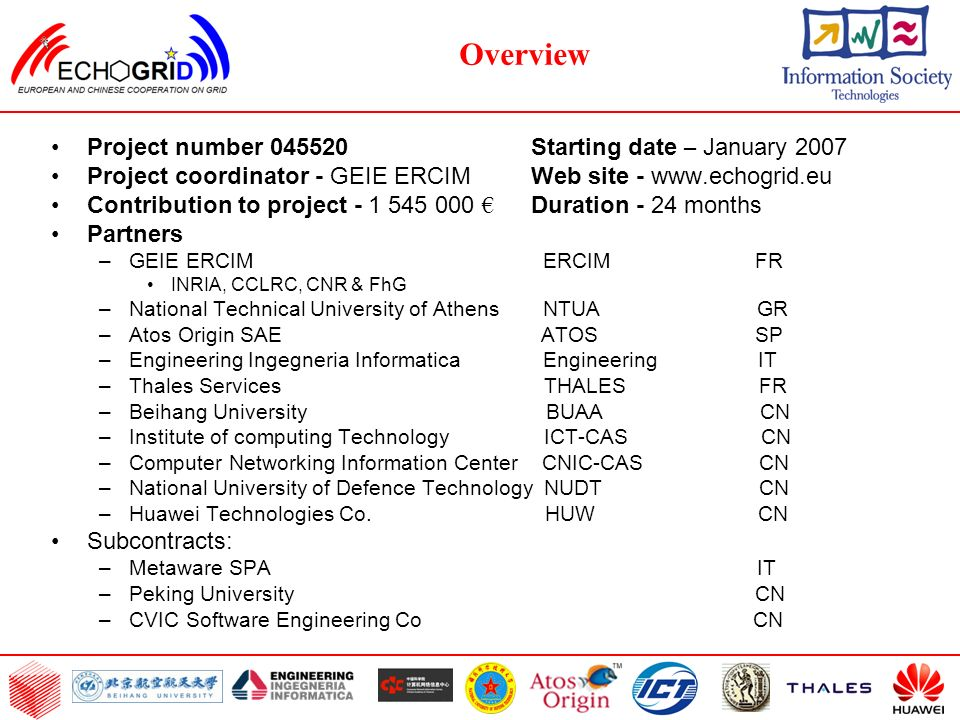 Overview Project number 045520 Starting date – January 2007 Project coordinator - GEIE ERCIM Web site - www.echogrid.eu Contribution to project - 1 545 000 Duration - 24 months Partners –GEIE ERCIM ERCIM FR INRIA, CCLRC, CNR & FhG –National Technical University of Athens NTUA GR –Atos Origin SAE ATOS SP –Engineering Ingegneria Informatica Engineering IT –Thales Services THALES FR –Beihang University BUAA CN –Institute of computing Technology ICT-CAS CN –Computer Networking Information Center CNIC-CAS CN –National University of Defence Technology NUDT CN –Huawei Technologies Co.