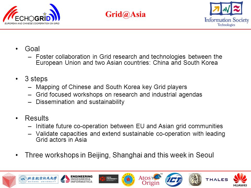 Grid@Asia Goal –Foster collaboration in Grid research and technologies between the European Union and two Asian countries: China and South Korea 3 steps –Mapping of Chinese and South Korea key Grid players –Grid focused workshops on research and industrial agendas –Dissemination and sustainability Results –Initiate future co-operation between EU and Asian grid communities –Validate capacities and extend sustainable co-operation with leading Grid actors in Asia Three workshops in Beijing, Shanghai and this week in Seoul