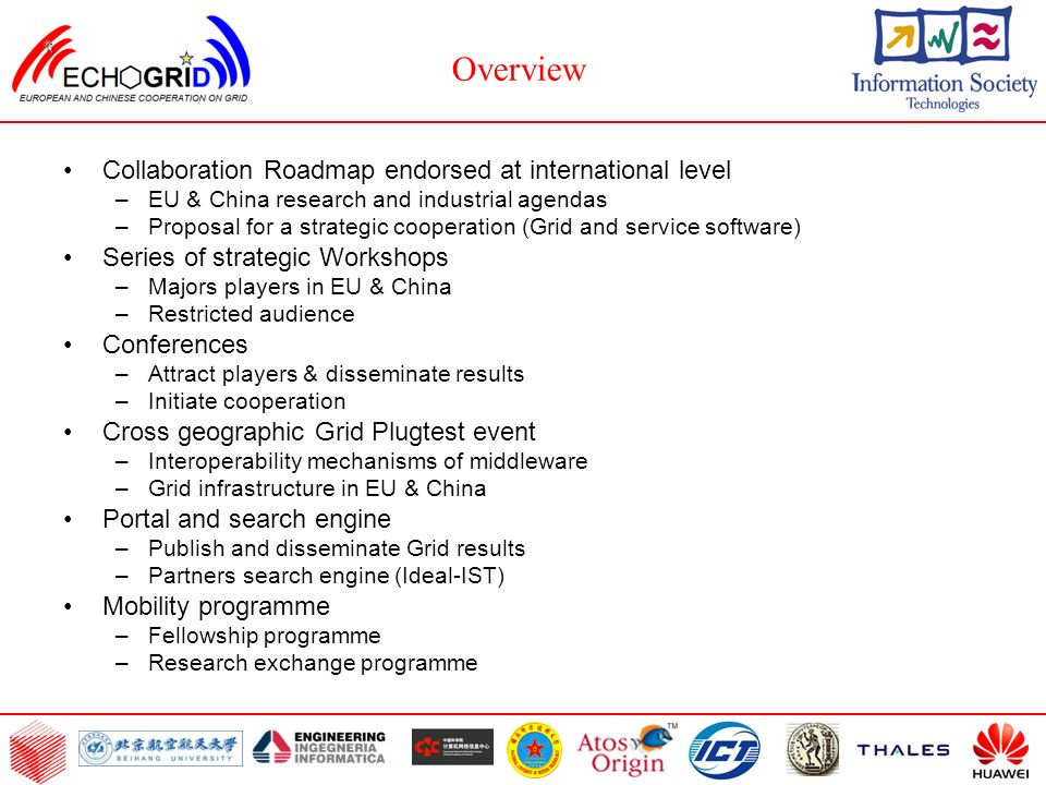 Collaboration Roadmap endorsed at international level –EU & China research and industrial agendas –Proposal for a strategic cooperation (Grid and service software) Series of strategic Workshops –Majors players in EU & China –Restricted audience Conferences –Attract players & disseminate results –Initiate cooperation Cross geographic Grid Plugtest event –Interoperability mechanisms of middleware –Grid infrastructure in EU & China Portal and search engine –Publish and disseminate Grid results –Partners search engine (Ideal-IST) Mobility programme –Fellowship programme –Research exchange programme Overview