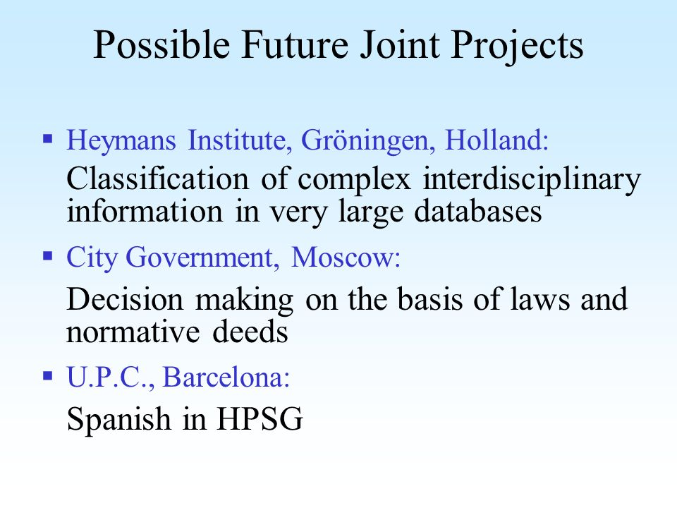 Possible Future Joint Projects Heymans Institute, Gröningen, Holland: Classification of complex interdisciplinary information in very large databases City Government, Moscow: Decision making on the basis of laws and normative deeds U.P.C., Barcelona: Spanish in HPSG