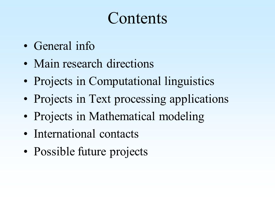 Contents General info Main research directions Projects in Computational linguistics Projects in Text processing applications Projects in Mathematical modeling International contacts Possible future projects