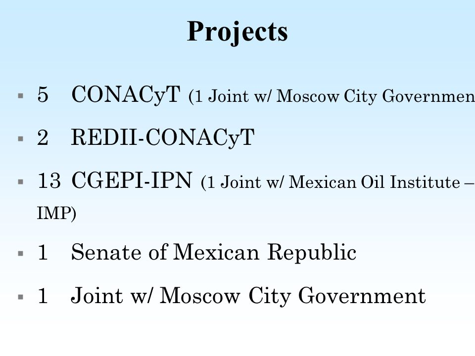 Projects 5 CONACyT (1 Joint w/ Moscow City Government) 2 REDII-CONACyT 13 CGEPI-IPN (1 Joint w/ Mexican Oil Institute – IMP) 1 Senate of Mexican Republic 1 Joint w/ Moscow City Government