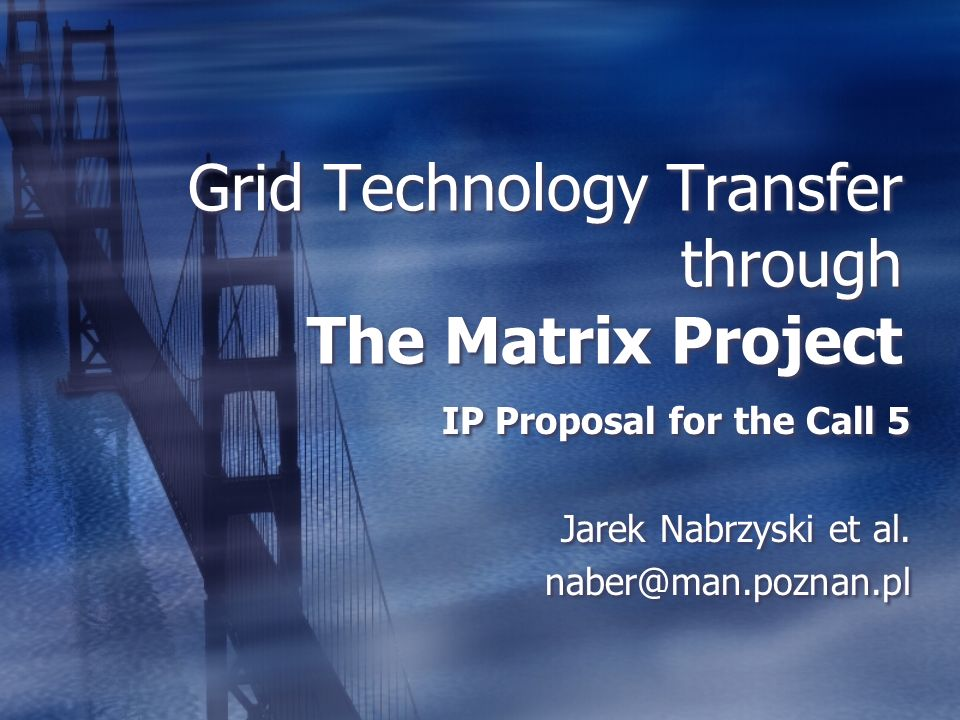 Grid Technology Transfer through The Matrix Project IP Proposal for the Call 5 Jarek Nabrzyski et al.