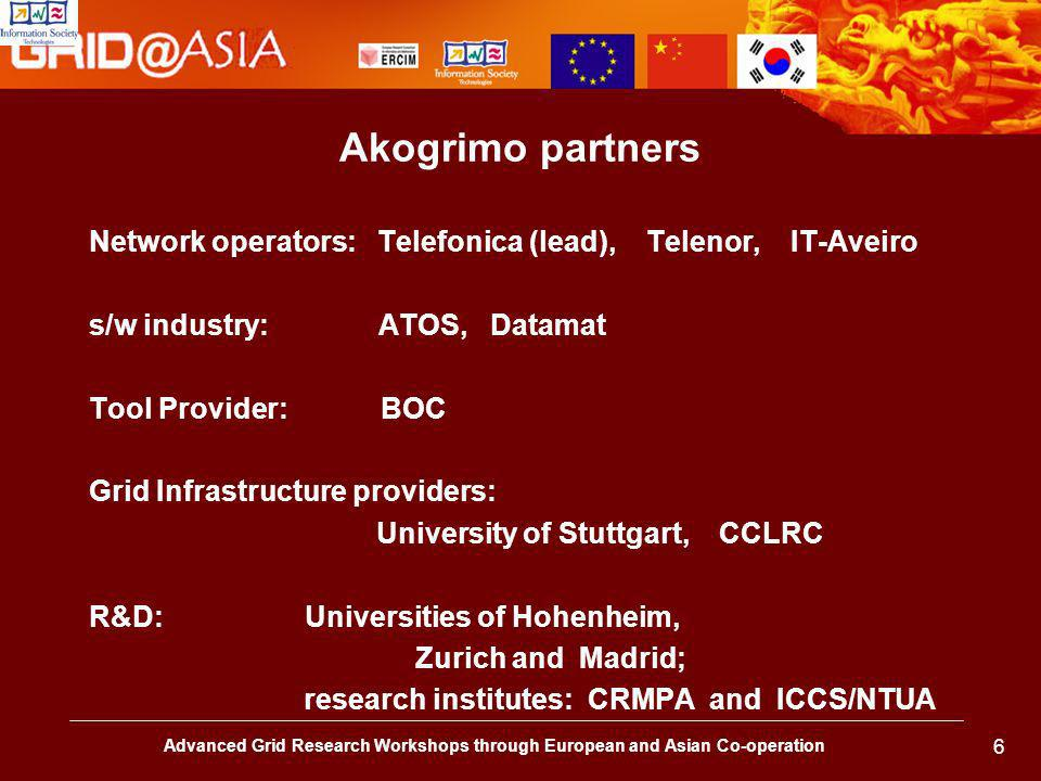 Advanced Grid Research Workshops through European and Asian Co-operation 6 Akogrimo partners Network operators: Telefonica (lead), Telenor, IT-Aveiro s/w industry: ATOS, Datamat Tool Provider: BOC Grid Infrastructure providers: University of Stuttgart, CCLRC R&D: Universities of Hohenheim, Zurich and Madrid; research institutes: CRMPA and ICCS/NTUA
