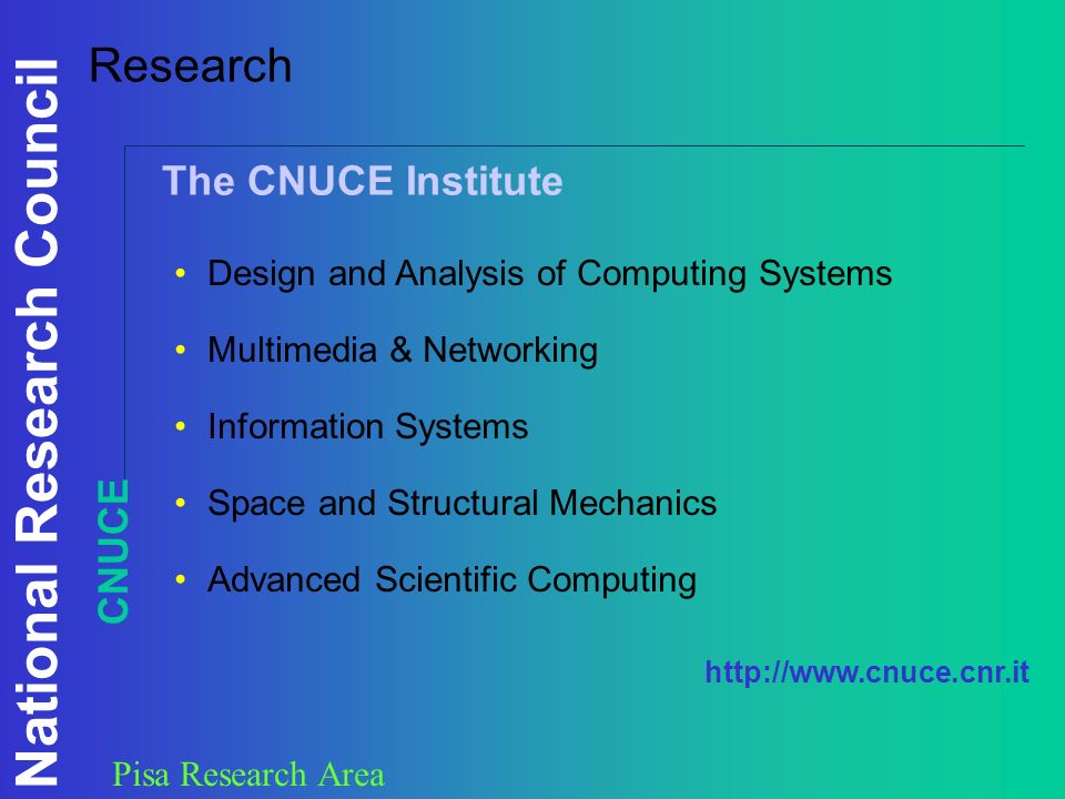 National Research Council Pisa Research Area Research Design and Analysis of Computing Systems Multimedia & Networking Information Systems Space and Structural Mechanics Advanced Scientific Computing The CNUCE Institute CNUCE http://www.cnuce.cnr.it