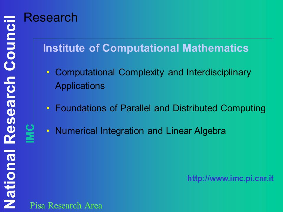 National Research Council Pisa Research Area Research Computational Complexity and Interdisciplinary Applications Foundations of Parallel and Distributed Computing Numerical Integration and Linear Algebra Institute of Computational Mathematics IMC http://www.imc.pi.cnr.it