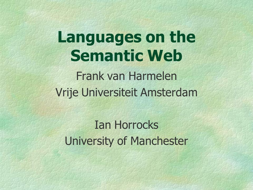 Languages on the Semantic Web Frank van Harmelen Vrije Universiteit Amsterdam Ian Horrocks University of Manchester