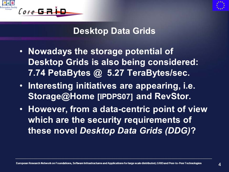 European Research Network on Foundations, Software Infrastructures and Applications for large scale distributed, GRID and Peer-to-Peer Technologies 4 Desktop Data Grids Nowadays the storage potential of Desktop Grids is also being considered: 7.74 PetaBytes @ 5.27 TeraBytes/sec.