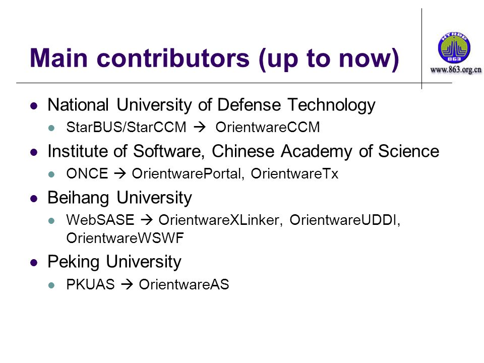 Main contributors (up to now) National University of Defense Technology StarBUS/StarCCM OrientwareCCM Institute of Software, Chinese Academy of Science ONCE OrientwarePortal, OrientwareTx Beihang University WebSASE OrientwareXLinker, OrientwareUDDI, OrientwareWSWF Peking University PKUAS OrientwareAS