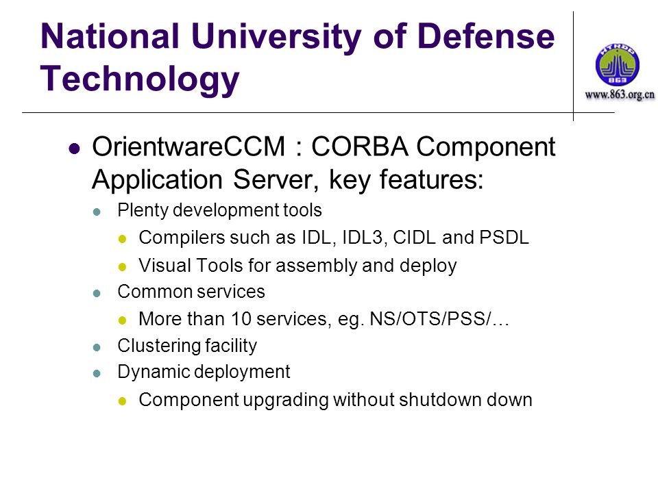 National University of Defense Technology OrientwareCCM : CORBA Component Application Server, key features: Plenty development tools Compilers such as IDL, IDL3, CIDL and PSDL Visual Tools for assembly and deploy Common services More than 10 services, eg.