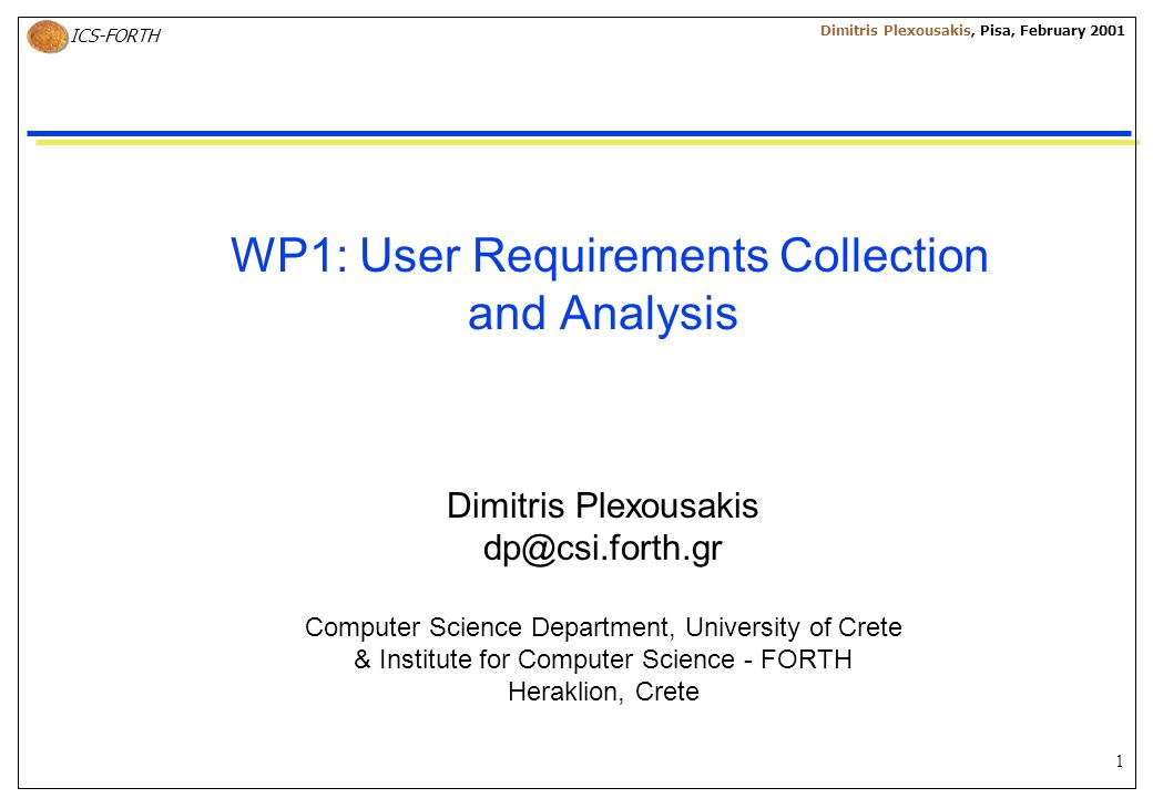 1 ICS-FORTH Dimitris Plexousakis, Pisa, February 2001 WP1: User Requirements Collection and Analysis Dimitris Plexousakis dp@csi.forth.gr Computer Science Department, University of Crete & Institute for Computer Science - FORTH Heraklion, Crete