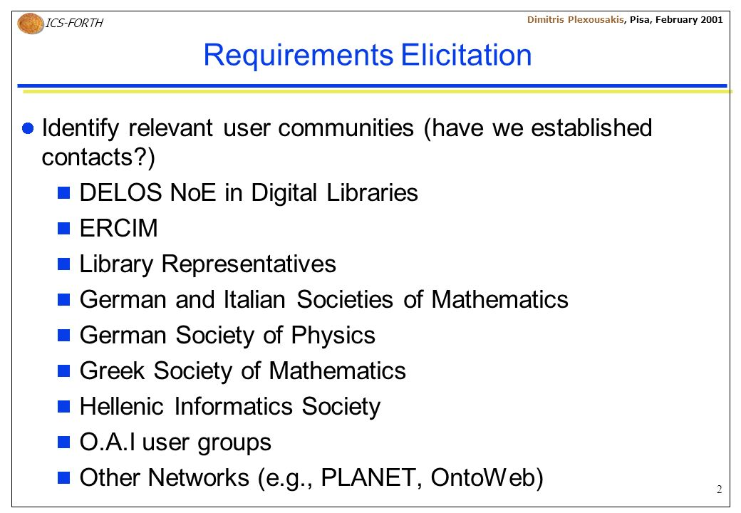 2 ICS-FORTH Dimitris Plexousakis, Pisa, February 2001 Requirements Elicitation Identify relevant user communities (have we established contacts ) DELOS NoE in Digital Libraries ERCIM Library Representatives German and Italian Societies of Mathematics German Society of Physics Greek Society of Mathematics Hellenic Informatics Society O.A.I user groups Other Networks (e.g., PLANET, OntoWeb)