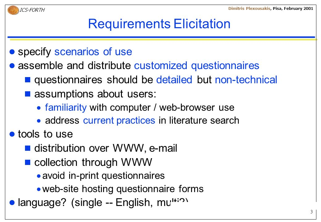 3 ICS-FORTH Dimitris Plexousakis, Pisa, February 2001 Requirements Elicitation specify scenarios of use assemble and distribute customized questionnaires questionnaires should be detailed but non-technical assumptions about users: familiarity with computer / web-browser use address current practices in literature search tools to use distribution over WWW, e-mail collection through WWW avoid in-print questionnaires web-site hosting questionnaire forms language.