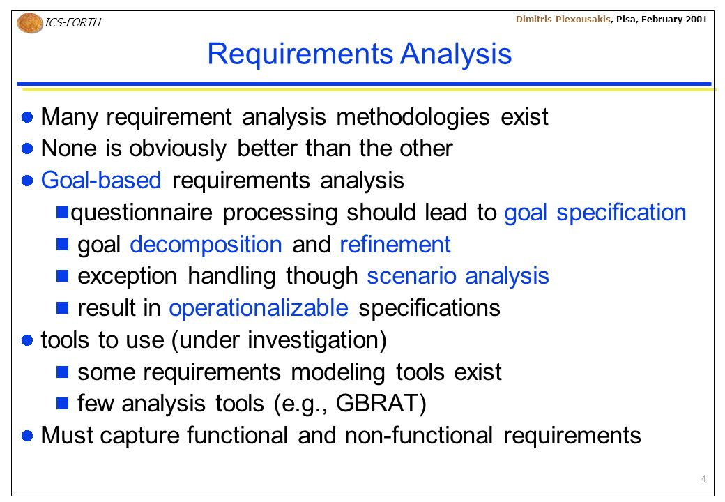 4 ICS-FORTH Dimitris Plexousakis, Pisa, February 2001 Requirements Analysis Many requirement analysis methodologies exist None is obviously better than the other Goal-based requirements analysis questionnaire processing should lead to goal specification goal decomposition and refinement exception handling though scenario analysis result in operationalizable specifications tools to use (under investigation) some requirements modeling tools exist few analysis tools (e.g., GBRAT) Must capture functional and non-functional requirements