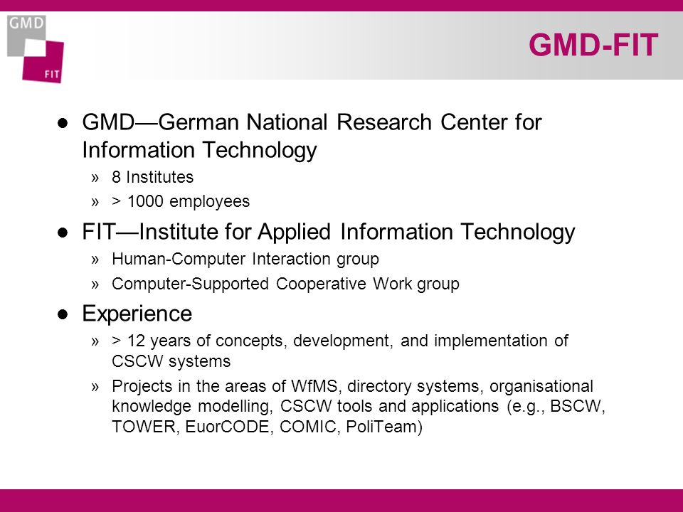 GMD-FIT l GMDGerman National Research Center for Information Technology »8 Institutes »> 1000 employees l FITInstitute for Applied Information Technology »Human-Computer Interaction group »Computer-Supported Cooperative Work group l Experience »> 12 years of concepts, development, and implementation of CSCW systems »Projects in the areas of WfMS, directory systems, organisational knowledge modelling, CSCW tools and applications (e.g., BSCW, TOWER, EuorCODE, COMIC, PoliTeam)