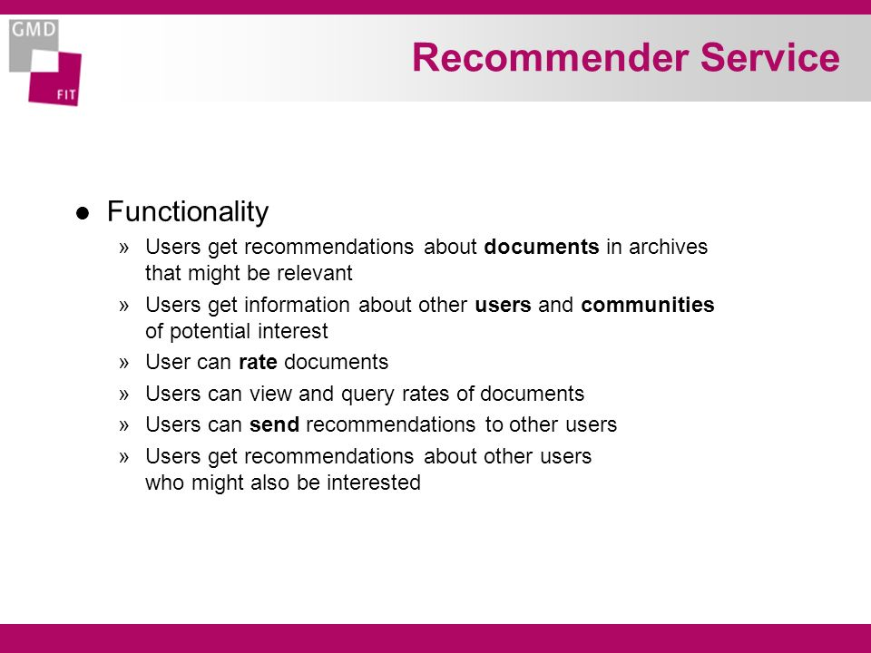 Recommender Service l Functionality »Users get recommendations about documents in archives that might be relevant »Users get information about other users and communities of potential interest »User can rate documents »Users can view and query rates of documents »Users can send recommendations to other users »Users get recommendations about other users who might also be interested