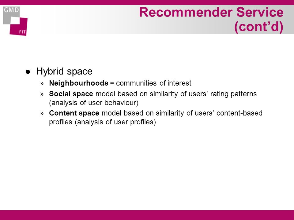 Recommender Service (contd) l Hybrid space »Neighbourhoods = communities of interest »Social space model based on similarity of users rating patterns (analysis of user behaviour) »Content space model based on similarity of users content-based profiles (analysis of user profiles)