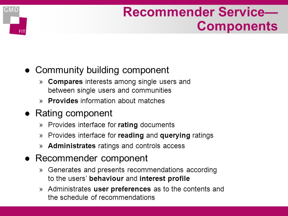 Recommender Service Components l Community building component »Compares interests among single users and between single users and communities »Provides information about matches l Rating component »Provides interface for rating documents »Provides interface for reading and querying ratings »Administrates ratings and controls access l Recommender component »Generates and presents recommendations according to the users behaviour and interest profile »Administrates user preferences as to the contents and the schedule of recommendations