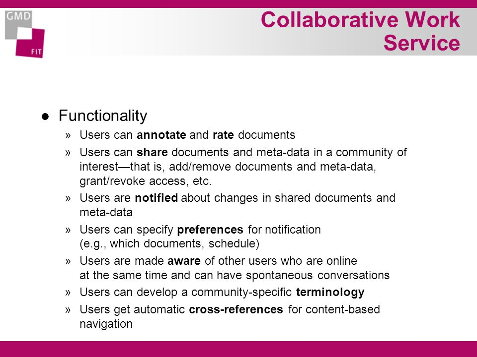 Collaborative Work Service l Functionality »Users can annotate and rate documents »Users can share documents and meta-data in a community of interestthat is, add/remove documents and meta-data, grant/revoke access, etc.