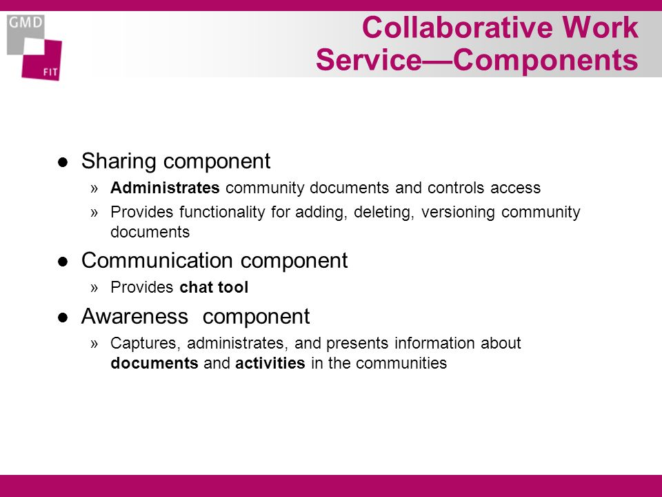 Collaborative Work ServiceComponents l Sharing component »Administrates community documents and controls access »Provides functionality for adding, deleting, versioning community documents l Communication component »Provides chat tool l Awareness component »Captures, administrates, and presents information about documents and activities in the communities