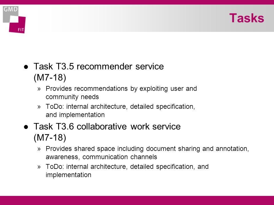 Tasks l Task T3.5 recommender service (M7-18) »Provides recommendations by exploiting user and community needs »ToDo: internal architecture, detailed specification, and implementation l Task T3.6 collaborative work service (M7-18) »Provides shared space including document sharing and annotation, awareness, communication channels »ToDo: internal architecture, detailed specification, and implementation