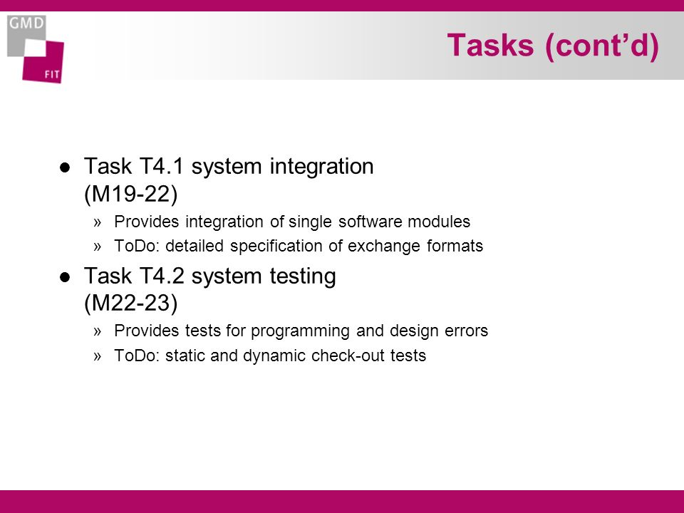 Tasks (contd) l Task T4.1 system integration (M19-22) »Provides integration of single software modules »ToDo: detailed specification of exchange formats l Task T4.2 system testing (M22-23) »Provides tests for programming and design errors »ToDo: static and dynamic check-out tests