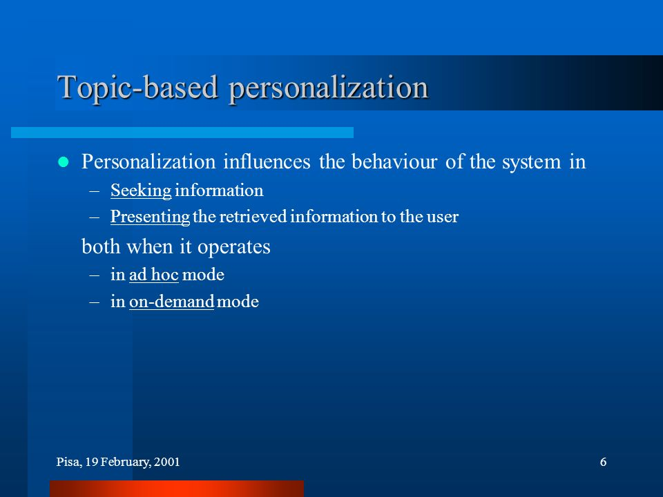 Pisa, 19 February, 20016 Topic-based personalization Personalization influences the behaviour of the system in –Seeking information –Presenting the retrieved information to the user both when it operates –in ad hoc mode –in on-demand mode