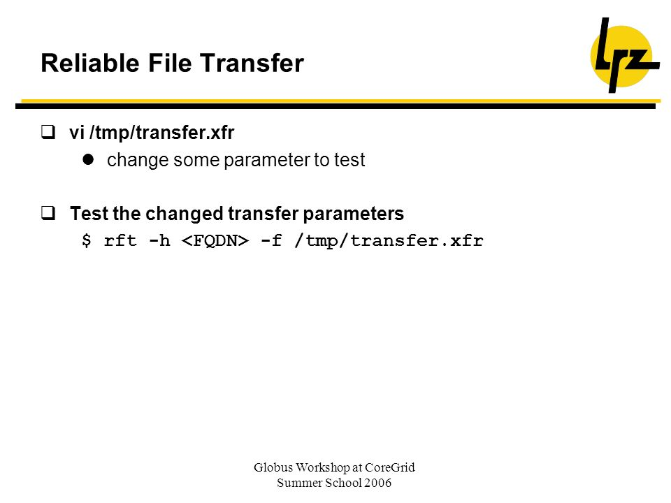 Globus Workshop at CoreGrid Summer School 2006 Reliable File Transfer vi /tmp/transfer.xfr change some parameter to test Test the changed transfer parameters $ rft -h -f /tmp/transfer.xfr