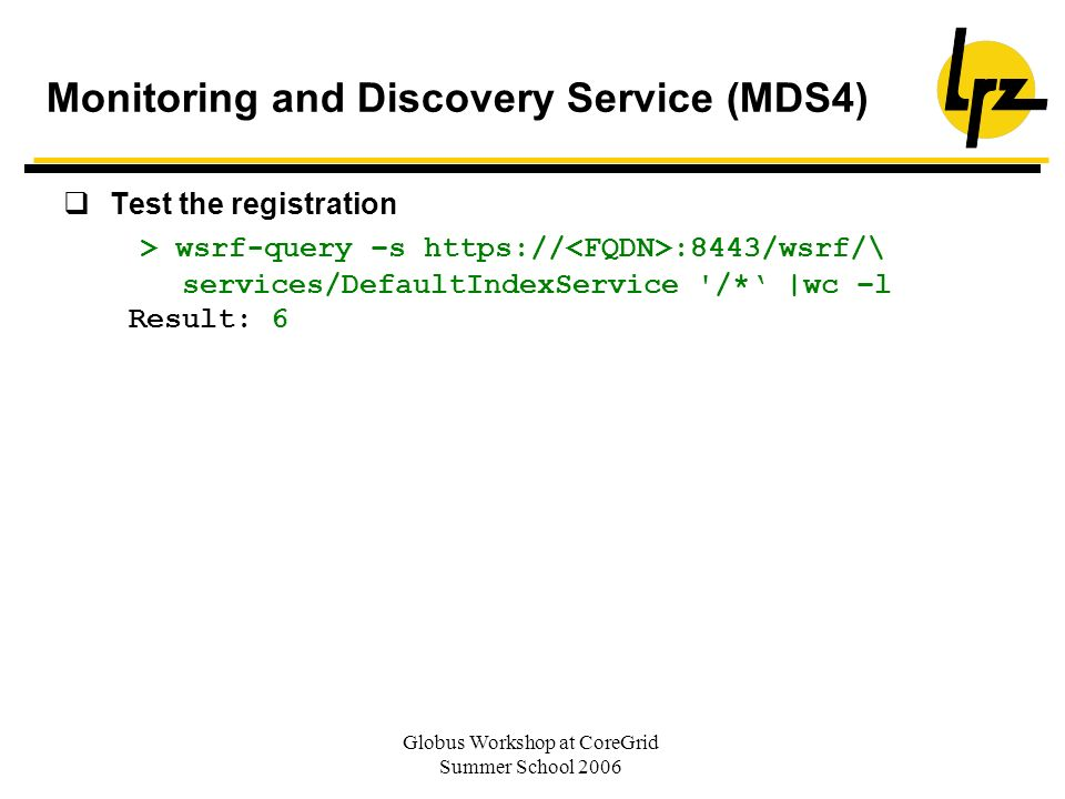 Globus Workshop at CoreGrid Summer School 2006 Test the registration > wsrf-query –s https:// :8443/wsrf/\ services/DefaultIndexService /* |wc –l Result: 6 Monitoring and Discovery Service (MDS4)