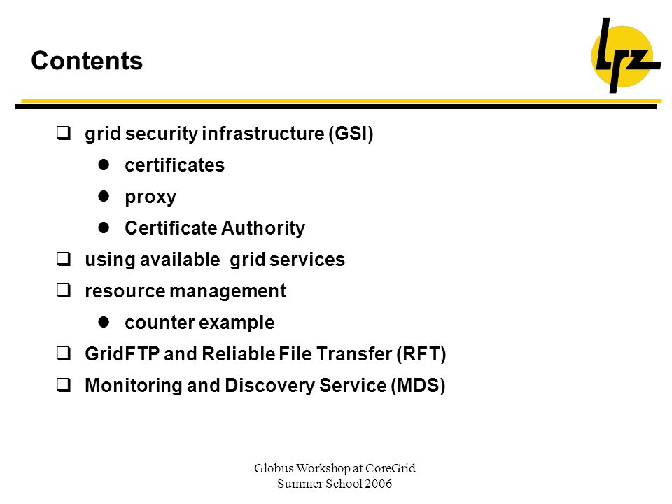 Globus Workshop at CoreGrid Summer School 2006 Contents grid security infrastructure (GSI) certificates proxy Certificate Authority using available grid services resource management counter example GridFTP and Reliable File Transfer (RFT) Monitoring and Discovery Service (MDS)