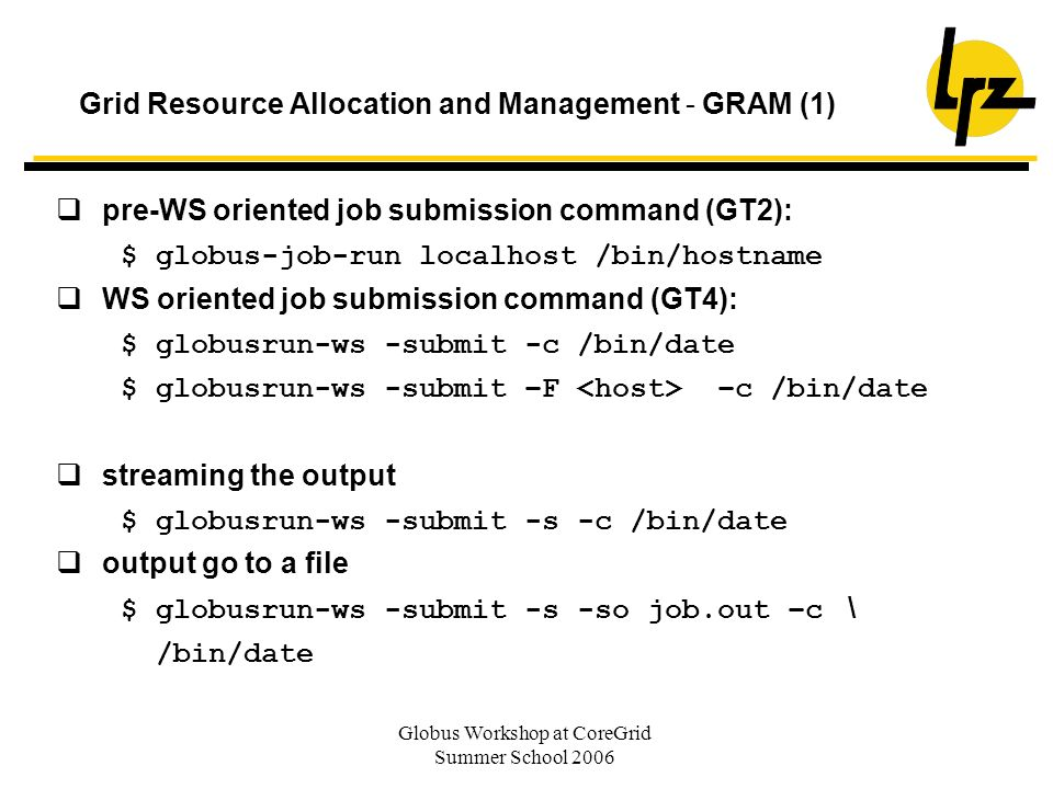 Globus Workshop at CoreGrid Summer School 2006 Grid Resource Allocation and Management - GRAM (1) pre-WS oriented job submission command (GT2): $ globus-job-run localhost /bin/hostname WS oriented job submission command (GT4): $ globusrun-ws -submit -c /bin/date $ globusrun-ws -submit –F –c /bin/date streaming the output $ globusrun-ws -submit -s -c /bin/date output go to a file $ globusrun-ws -submit -s -so job.out –c \ /bin/date