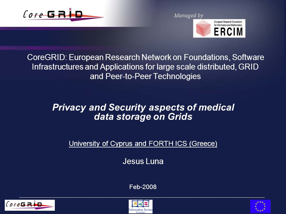 CoreGRID: European Research Network on Foundations, Software Infrastructures and Applications for large scale distributed, GRID and Peer-to-Peer Technologies Privacy and Security aspects of medical data storage on Grids University of Cyprus and FORTH ICS (Greece) Jesus Luna Feb-2008