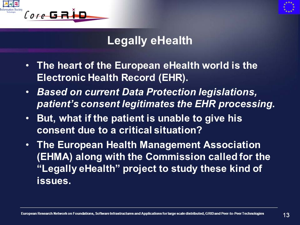 European Research Network on Foundations, Software Infrastructures and Applications for large scale distributed, GRID and Peer-to-Peer Technologies 13 Legally eHealth The heart of the European eHealth world is the Electronic Health Record (EHR).